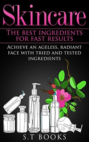 Skin Care: Skincare: The Best Ingredients For Fast Results Achieve an Ageless, Radiant Face with Tried and Tested Ingredients (FREE Bonus Book Included) ... Facial, DIY Skincare, Beautiful Skin)