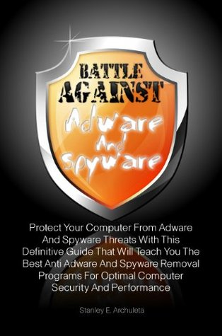 Battle Against Adware And Spyware: Protect Your Computer From Adware And Spyware Threats With This Definitive Guide That Will Teach You The Best Anti Adware ... Optimal Computer Security And Performance