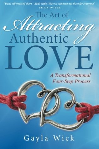 The Art of Attracting Authentic Love by Gayla Wick
