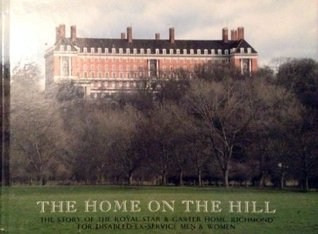 The Home on the Hill: The Story of the Royal Star and Garter Home, Richmond, for Disabled Ex-service Men and Women