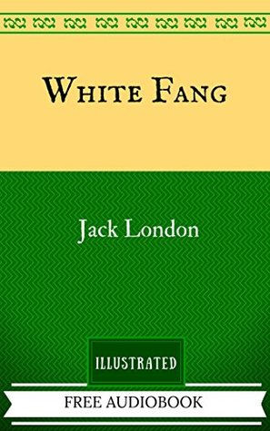 White Fang: By Jack London - Illustrated And Unabridged (FREE AUDIOBOOK INCLUDED)