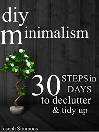 DIY Minimalism: 30 Steps in 30 Days to Declutter, Tidy Up, and Live the Minimalist Lifestyle