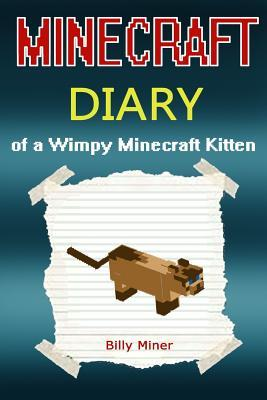 Minecraft Kitten Diary: Minecraft Diary of a Wimpy Minecraft Kitten (Minecraft Kitten, Minecraft Cat, Minecraft Kitties, Minecraft Animals, Diaries, Minecraft Books, Minecraft Books for Children, Minecraft Books for Kids, Minecraft Stories, Minecraft C...