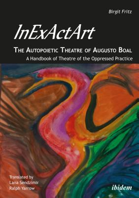 Inexactart--The Autopoietic Theatre of Augusto Boal: A Handbook of Theatre of the Oppressed Practice