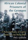 African Colonial Prisoners of the Germans: A Pictorial History of Captive Soldiers in the World Wars