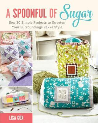 A Spoonful of Sugar: From Cute Accessories to Home Decor and Beyond, 20 Whimsical Projects to Practice Your Sewing