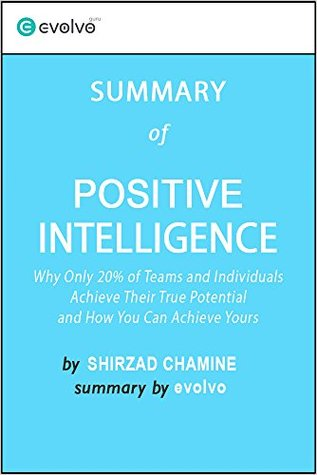 Positive Intelligence: Summary of the Key Ideas - Original Book by Shirzad Chamine: Why Only 20% of Teams and Individuals Achieve Their True Potential and How You Can Achieve Yours