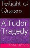 Twilight of Queens: A Tudor Tragedy (Tudor Crimes Book 8)