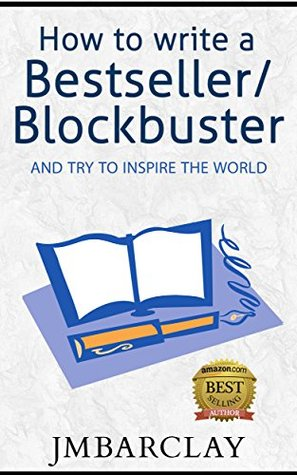 How To Write A Bestseller/Blockbuster: And Try To Inspire The World