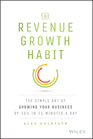 The Revenue Growth Habit: The Simple Art of Growing Your Business by 15% in 15 Minutes Per Day