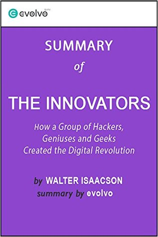 The Innovators: Summary of the Key Ideas - Original Book by Walter Isaacson: How a Group of Hackers, Geniuses and Geeks Created the Digital Revolution