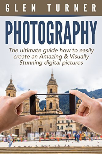 Digital Photography: The Ultimate Guide How to Easily Create an Amazing & Visually Stunning Digital Pictures.