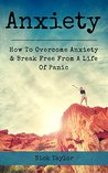 Anxiety: How To Overcome Anxiety & Break Free From A Life Of Panic (Overcoming Anxiety, Stress, Fear, Panic, Depression, Social Anxiety, Anxiety Relief.)