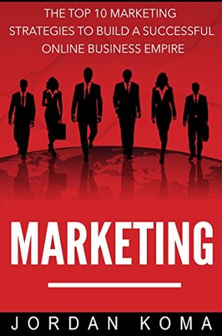 Marketing: The Top 10 Internet Marketing Strategies to Build a Successful Online Business Empire + 2 FREE E-BOOKS