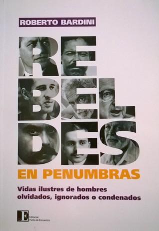 Rebeldes en penumbras: vidas ilustres de hombres olvidados, ignorados o condenados