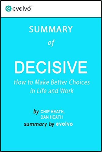 Decisive: Summary of the Key Ideas - Original Book by Chip Heath, Dan Heath: How to Make Better Choices in Life and Work