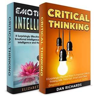 Critical Thinking + Emotional Intelligence! 2 in 1 Bundle!: Book 1: 8 Surprisingly Effective Ways To Improve Critical Thinking Skills + Book 2: 8 Effective Ways To Increase Emotional Intelligence