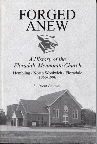 Forged anew: a History of the Floradale Mennonite Church: Hembling - North Woolwich - Floradale 1856-1996