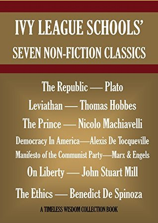 Ivy League Schools' Seven Non-Fiction Classics. The Republic-Plato, Leviathan-Hobbes,The Prince-Machiavelli, Democracy In America-Tocqueville, On Liberty-Mill, ... (Timeless Wisdom Collection Book 9000)