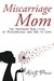 Miscarriage Mom The Unspoken Realities of Miscarriage and How to Cope by Kristy Parisi