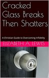 Cracked Glass Breaks Then Shatters: A Christian Guide to Overcoming Infidelity