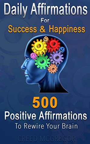 Daily Affirmations for Success and Happiness: 500 Positive Affirmations to Rewire Your Brain por Creed McGregor PDF DJVU -
