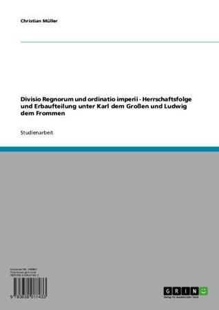Ebook Divisio Regnorum und ordinatio imperii - Herrschaftsfolge und Erbaufteilung unter Karl dem Großen und Ludwig dem Frommen by Christian Müller read!