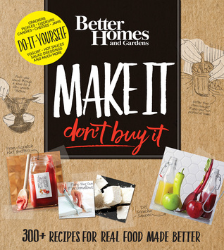 Better Homes and Gardens Make It, Don't Buy It: 300+ Recipes for Real Food Made Better