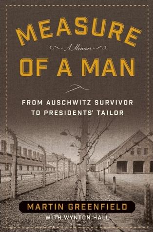 Measure of a man from auschwitz survivor to presidents tailor by measure of a man from auschwitz survivor to presidents tailor by martin greenfield fandeluxe Gallery