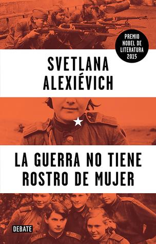 La guerra no tiene rostro de mujer by Svetlana Alexievich