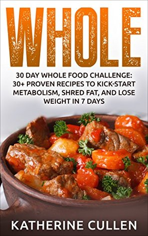 Whole: 30 Day Whole Food Challenge:: 30+ PROVEN Recipes to Kick-start Metabolism, Shred Fat, and Lose Weight in 7 Days