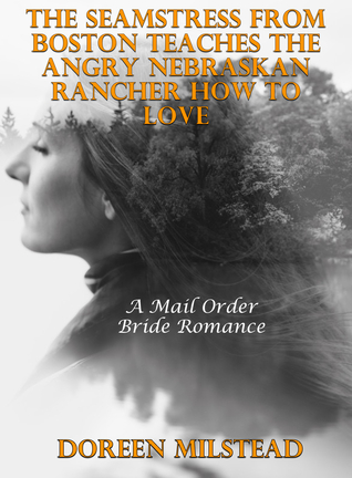 The Seamstress From Boston Teaches The Angry Nebraskan Rancher How to Love: A Mail Order Bride Romance