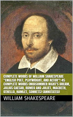 "Complete Works of William Shakespeare ""English Poet, Playwright, and Actor""! 45 Complete Works (Midsummer Night's Dream, Julius Caesar, Romeo and Juliet, ... Othello, Hamlet, Sonnets) (Annotated)"