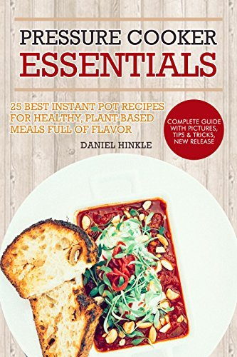 Pressure Cooker Essentials: 25 Best Instant Pot Recipes for Healthy, Plant-Based Meals Full of Flavor: whole foods, vegan recipes, healthy recipes (DH Kitchen Book 30)