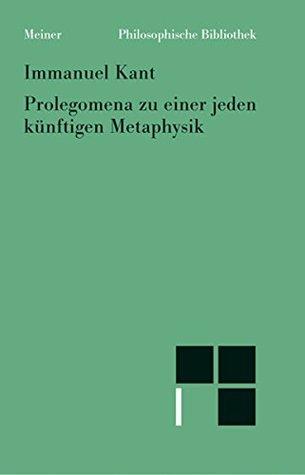Prolegomena zu einer jeden künftigen Metaphysik, die als Wissenschaft wird auftreten können (Philosophische Bibliothek 540)