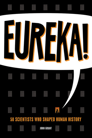 Ebook Eureka!: 50 Scientists Who Shaped Human History by John Grant read!