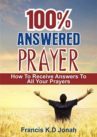 100% Answered Prayer: How to Receive Answers to all your Prayers
