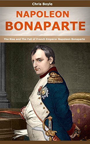 NAPOLEON BONAPARTE: The Rise and The Fall of French Emperor Napoleon Bonaparte