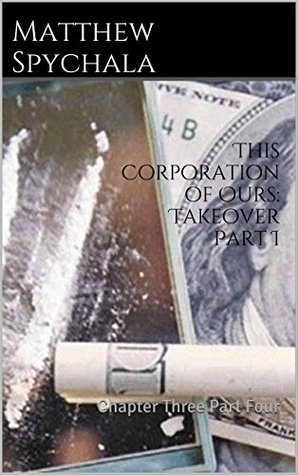 This Corporation of Ours: Takeover Part I: Chapter Three Part Four