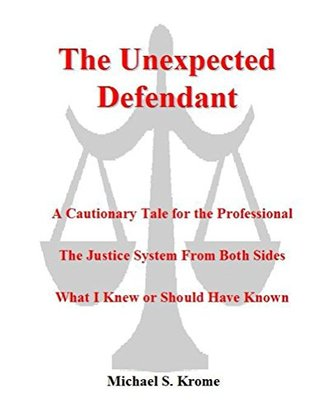 The Unexpected Defendant: A Cautionary Tale for the Professional - The Justice System from Both Sides - What I Knew or Should Have Known