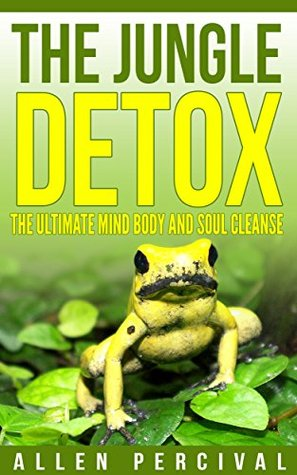 The Jungle Detox: Kambo The ultimate way to detox and cleanse your body (Detox,Detoxing,Cleansing,Cleanse,Addiction,Weight loss,Spiritual,Mind,Body,Soul Book 1)