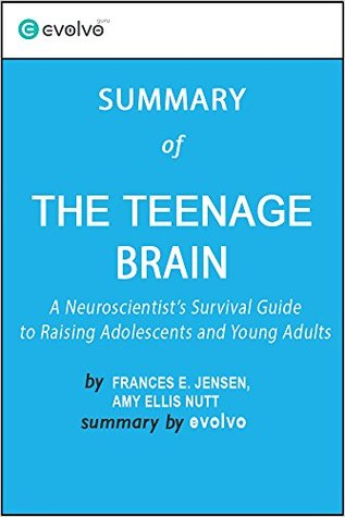 The Teenage Brain: Summary of the Key Ideas - Original Book by Frances E. Jensen, Amy Ellis Nutt: A Neuroscientist's Survival Guide to Raising Adolescents and Young Adults