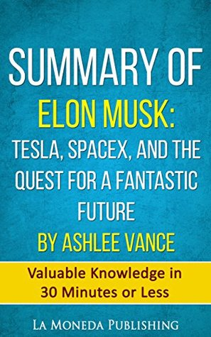 Summary of Elon Musk: Tesla, SpaceX, and the Quest for a Fantastic Future by Ashlee Vance: Valuable Knowledge in Less Than 30 Minutes
