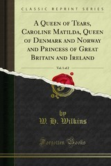 A Queen of Tears, Caroline Matilda, Queen of Denmark and Norway and Princess of Great Britain and Ireland, Vol. 1 of 2