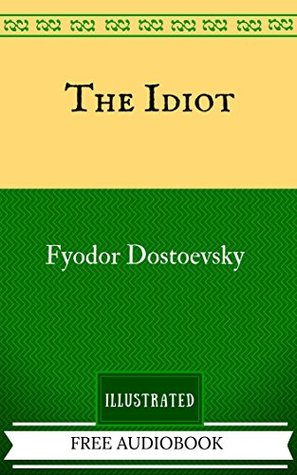 The Idiot: By Fyodor Dostoyevsky - Illustrated And Unabridged (FREE AUDIOBOOK INCLUDED)