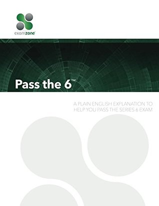 Pass The 6 - 2016: A Plain English Explanation To Help You Pass The Series 6 Exam