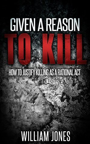 Given a Reason to Kill: How to Justify Killing as a Rational Act