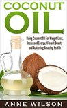 Coconut Oil: Using Coconut Oil For Weight Loss, Increased Energy, Vibrant Beauty and Achieving Amazing Health