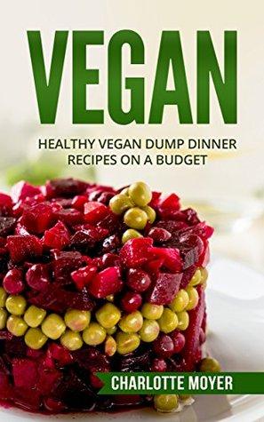 VEGAN: VEGETARIAN: 32 Dump Dinner Recipes on a Budget (One pot, Slow Cooker, Raw Food)