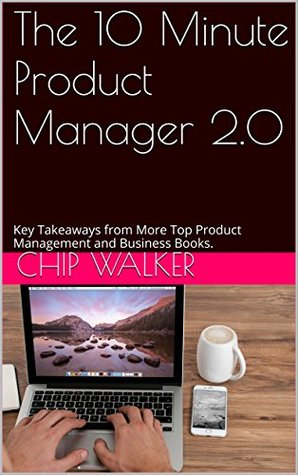 The 10 Minute Product Manager 2.0: Key Takeaways from More Top Product Management and Business Books.